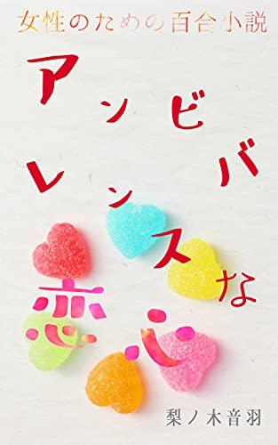 アンビバレンスな恋心 女性のための百合小説  著:梨ノ木音羽